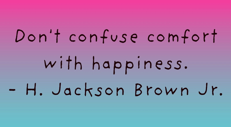dont confuse comfort with happiness quote