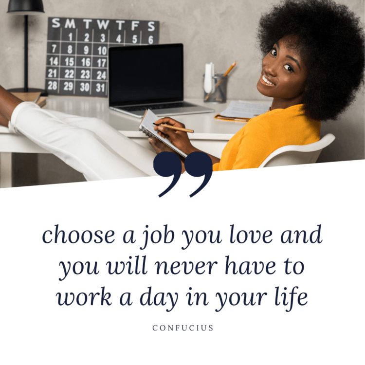 Choose a job you love and you will never work a day in your life