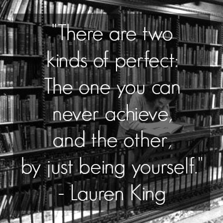 Lauren King quote there are two kinds of perfect the one you can never achieve and the other by just being yourselfl