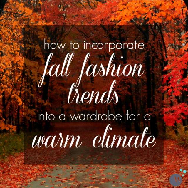 how to incorporate fall fashion trends into a wardrobe for a warm climate
