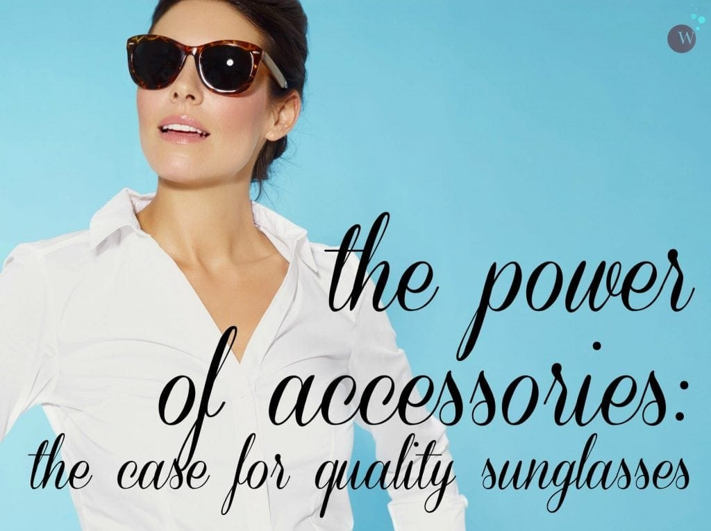 The Power of Accessories: The case for purchasing quality sunglasses and the most stylish yet classic frames for women over 30