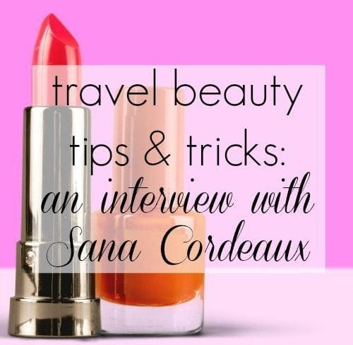 Travel Beauty Tips and Tricks - Interview with Sana Cordeaux by Jasmin Briggs for Wardrobe Oxygen Travel Beauty Tips Tricks Interview Sana Cordeaux