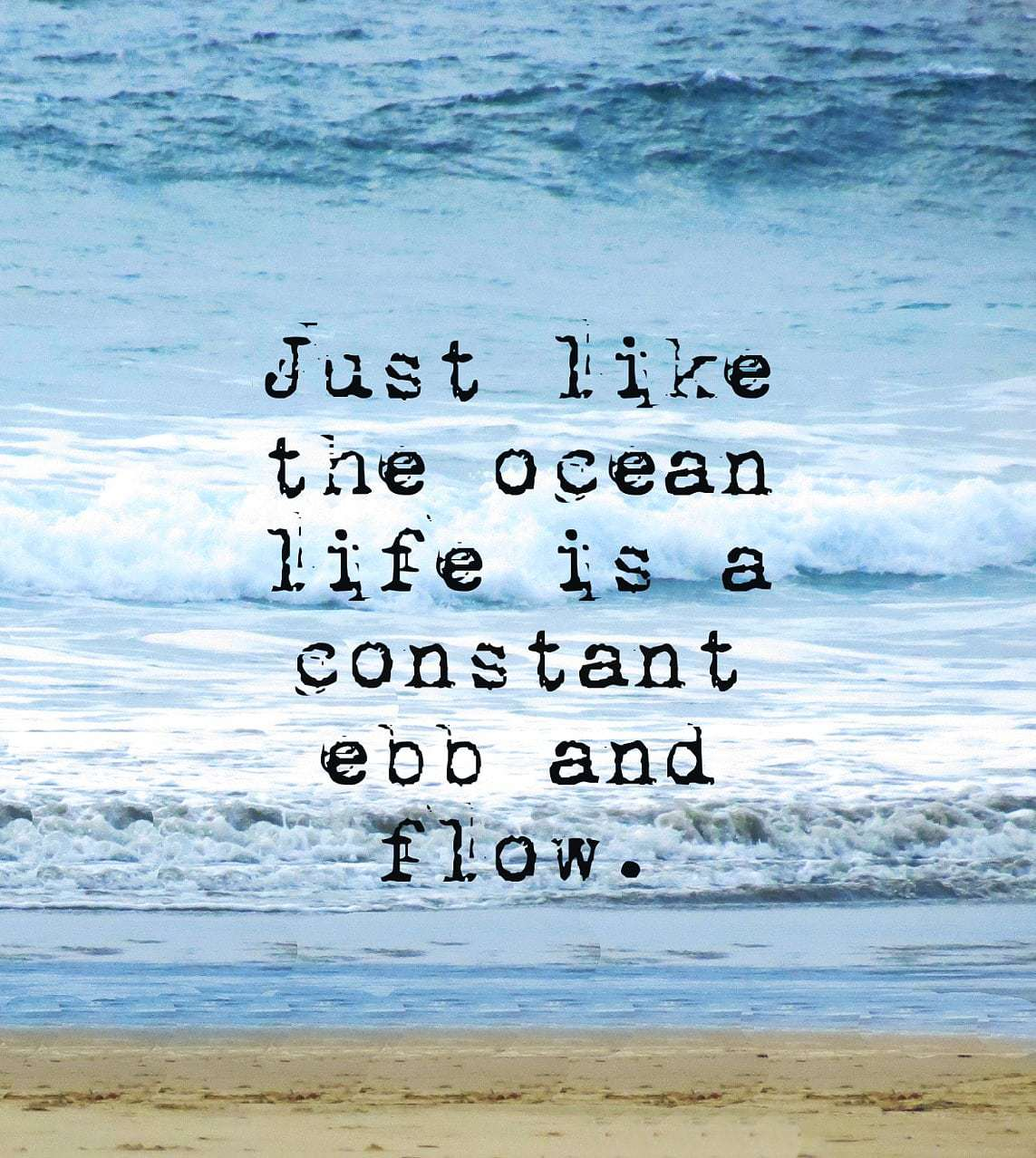 just like the ocean life is a constant ebb and flow