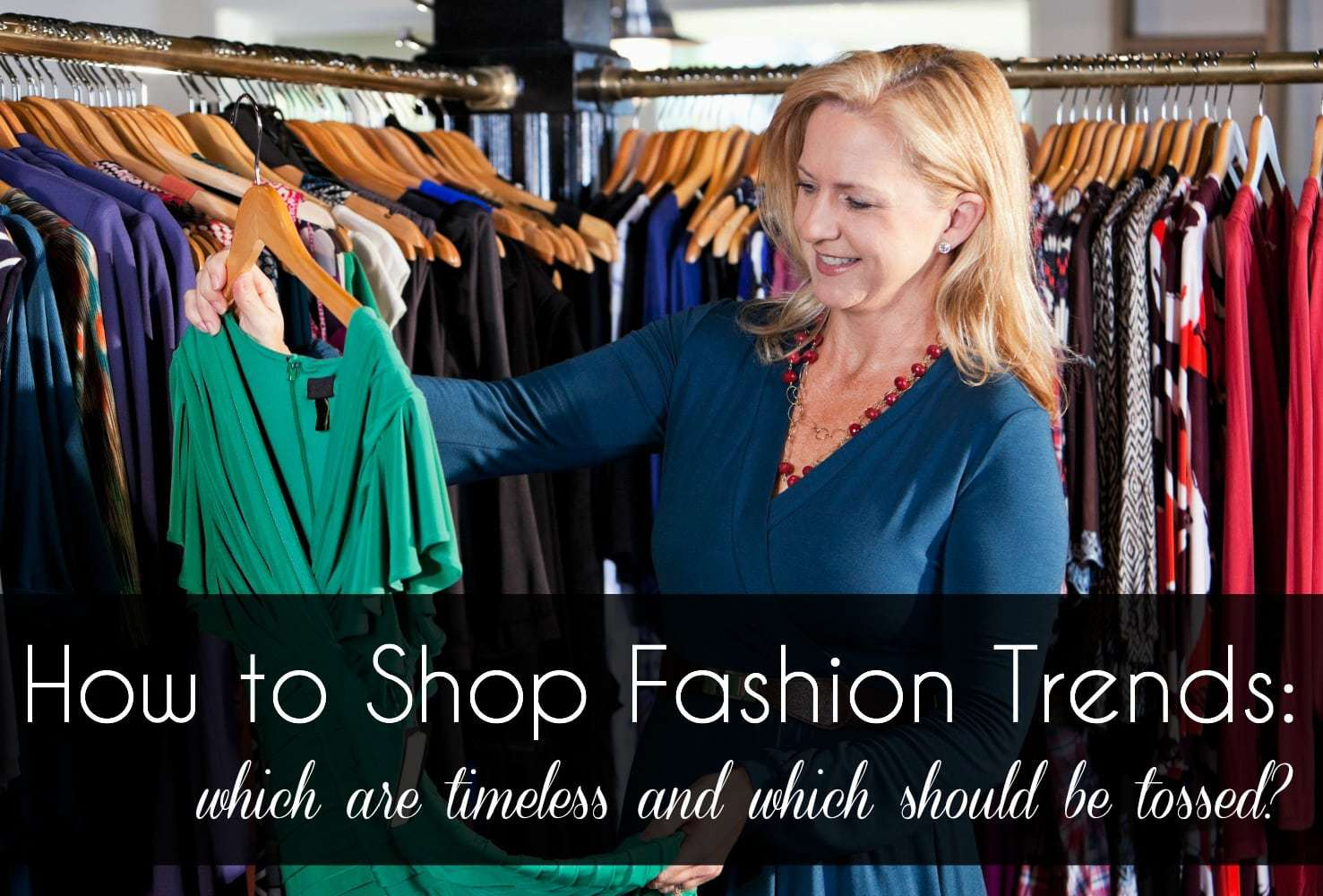 Image of a woman in a clothing store, looking at a green dress while smiling. Text overlay that says how to shop for fashion trends, which are timeless and which should be tossed.